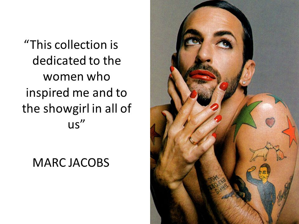 This collection is dedicated to the women who inspired me and to the showgirl in all of us MARC JACOBS