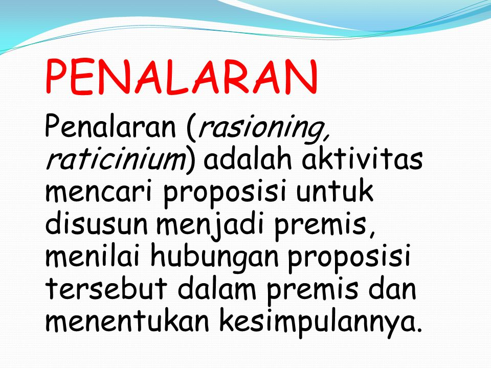 PENALARAN Penalaran (rasioning, raticinium) adalah aktivitas mencari proposisi untuk disusun menjadi premis, menilai hubungan proposisi tersebut dalam premis dan menentukan kesimpulannya.