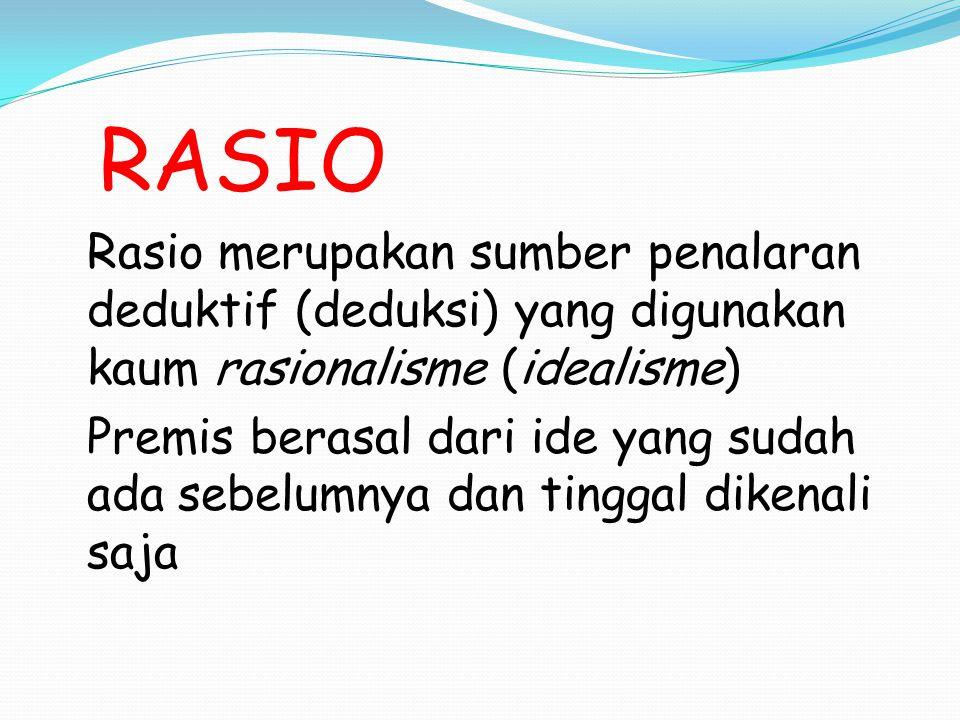 RASIO Rasio merupakan sumber penalaran deduktif (deduksi) yang digunakan kaum rasionalisme (idealisme)