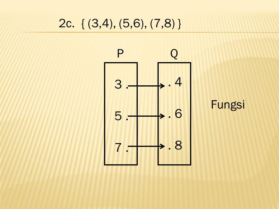 2c. { (3,4), (5,6), (7,8) } . 4 . 6 . 8 3 . 5 . 7 . Fungsi P Q