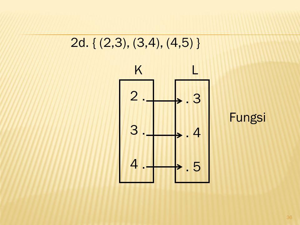 2d. { (2,3), (3,4), (4,5) } . 3 . 4 . 5 2 . 3 . 4 . Fungsi K L