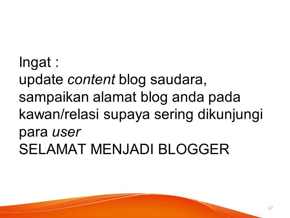 Ingat : update content blog saudara, sampaikan alamat blog anda pada kawan/relasi supaya sering dikunjungi para user SELAMAT MENJADI BLOGGER