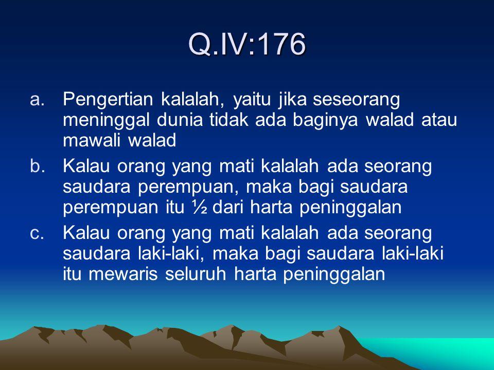 Q.IV:176 Pengertian kalalah, yaitu jika seseorang meninggal dunia tidak ada baginya walad atau mawali walad.