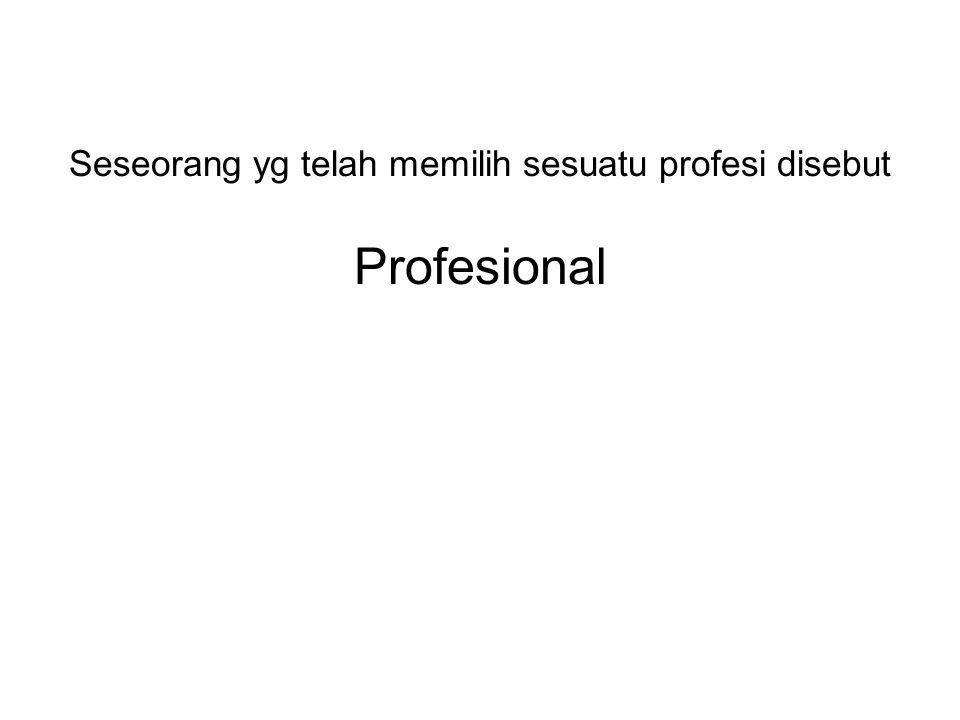 Seseorang yg telah memilih sesuatu profesi disebut Profesional