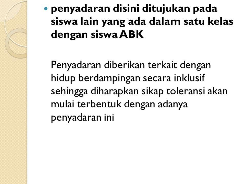 penyadaran disini ditujukan pada siswa lain yang ada dalam satu kelas dengan siswa ABK