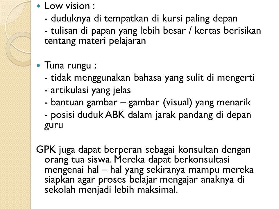 Low vision : - duduknya di tempatkan di kursi paling depan. - tulisan di papan yang lebih besar / kertas berisikan tentang materi pelajaran.