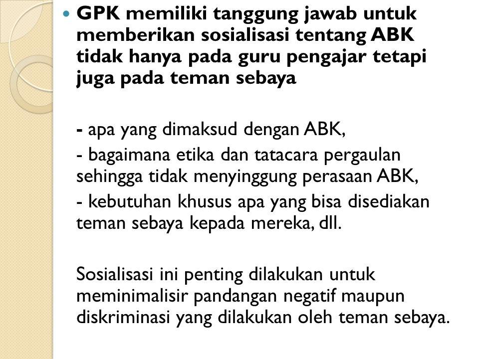 GPK memiliki tanggung jawab untuk memberikan sosialisasi tentang ABK tidak hanya pada guru pengajar tetapi juga pada teman sebaya