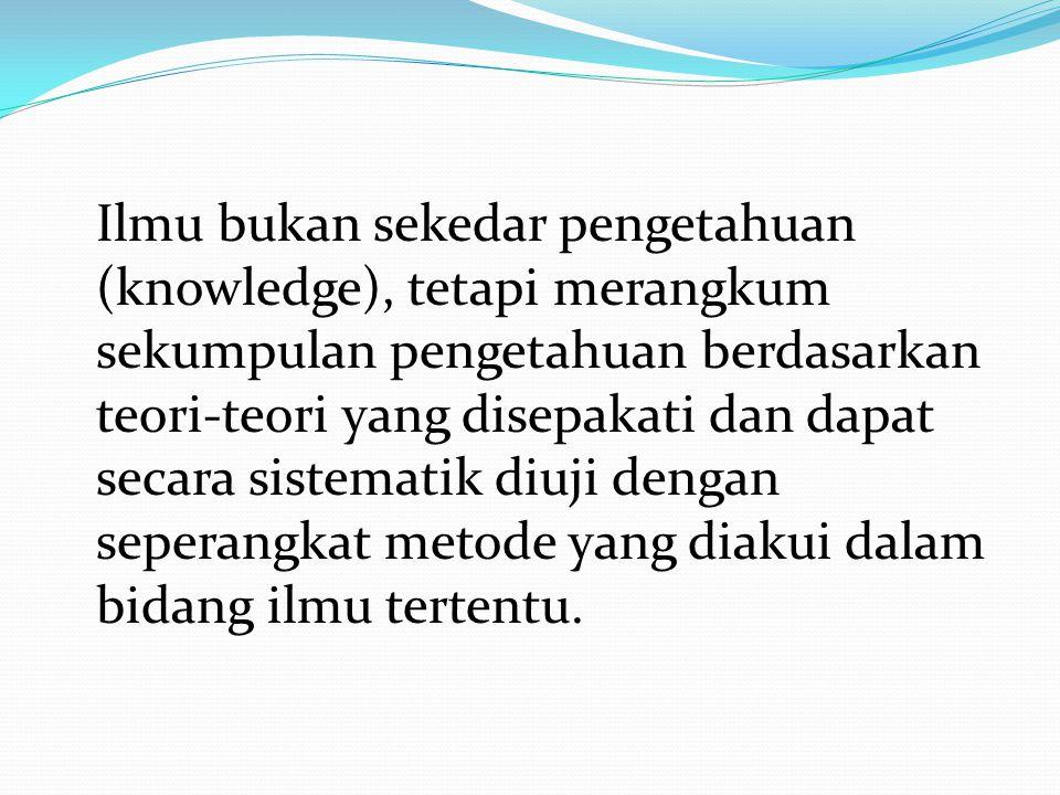 Ilmu bukan sekedar pengetahuan (knowledge), tetapi merangkum sekumpulan pengetahuan berdasarkan teori-teori yang disepakati dan dapat secara sistematik diuji dengan seperangkat metode yang diakui dalam bidang ilmu tertentu.