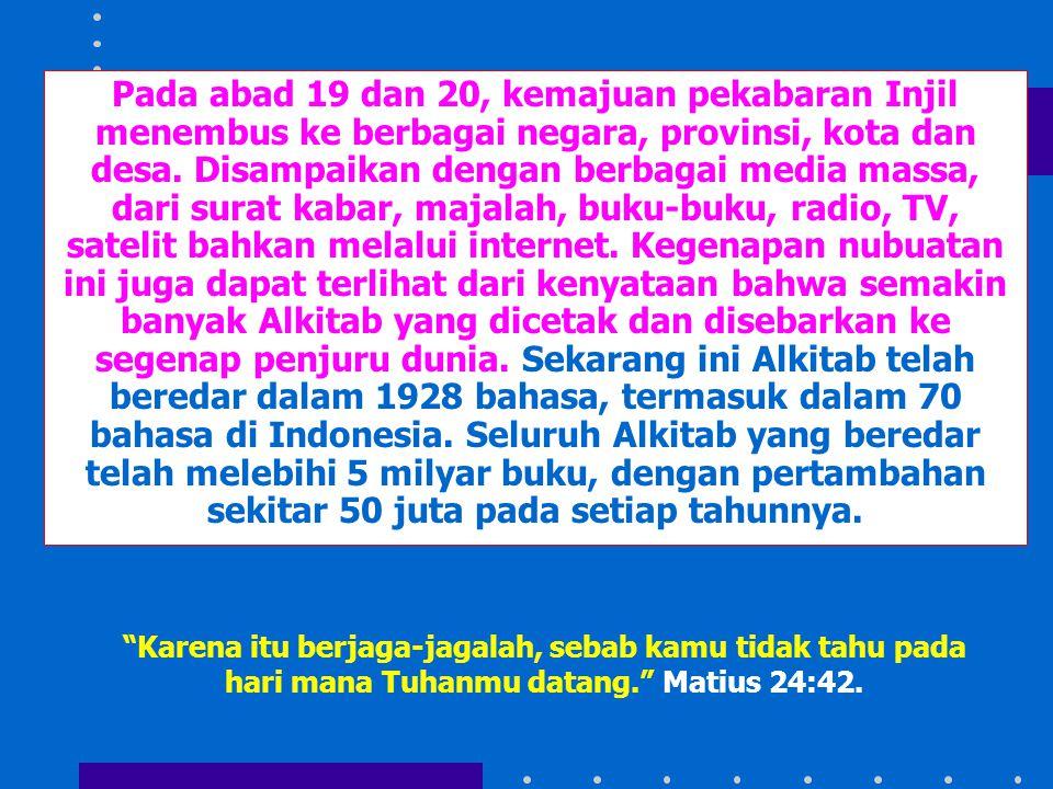 Pada abad 19 dan 20, kemajuan pekabaran Injil menembus ke berbagai negara, provinsi, kota dan desa. Disampaikan dengan berbagai media massa, dari surat kabar, majalah, buku-buku, radio, TV, satelit bahkan melalui internet. Kegenapan nubuatan ini juga dapat terlihat dari kenyataan bahwa semakin banyak Alkitab yang dicetak dan disebarkan ke segenap penjuru dunia. Sekarang ini Alkitab telah beredar dalam 1928 bahasa, termasuk dalam 70 bahasa di Indonesia. Seluruh Alkitab yang beredar telah melebihi 5 milyar buku, dengan pertambahan sekitar 50 juta pada setiap tahunnya.