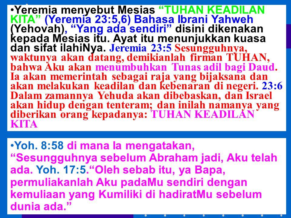 Yeremia menyebut Mesias TUHAN KEADILAN KITA (Yeremia 23:5,6) Bahasa Ibrani Yahweh (Yehovah), Yang ada sendiri disini dikenakan kepada Mesias itu. Ayat itu menunjukkan kuasa dan sifat ilahiNya. Jeremia 23:5 Sesungguhnya, waktunya akan datang, demikianlah firman TUHAN, bahwa Aku akan menumbuhkan Tunas adil bagi Daud. Ia akan memerintah sebagai raja yang bijaksana dan akan melakukan keadilan dan kebenaran di negeri. 23:6 Dalam zamannya Yehuda akan dibebaskan, dan Israel akan hidup dengan tenteram; dan inilah namanya yang diberikan orang kepadanya: TUHAN KEADILAN KITA