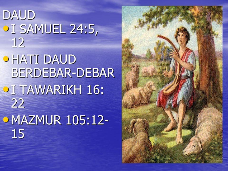 DAUD I SAMUEL 24:5, 12 HATI DAUD BERDEBAR-DEBAR I TAWARIKH 16: 22 MAZMUR 105:12-15