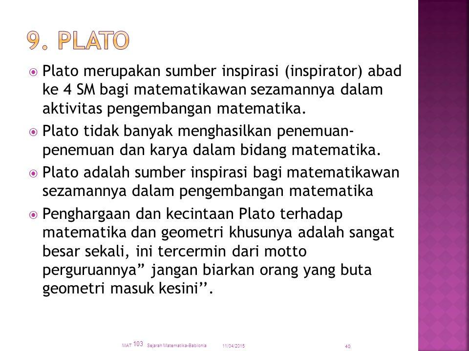 9. Plato Plato merupakan sumber inspirasi (inspirator) abad ke 4 SM bagi matematikawan sezamannya dalam aktivitas pengembangan matematika.