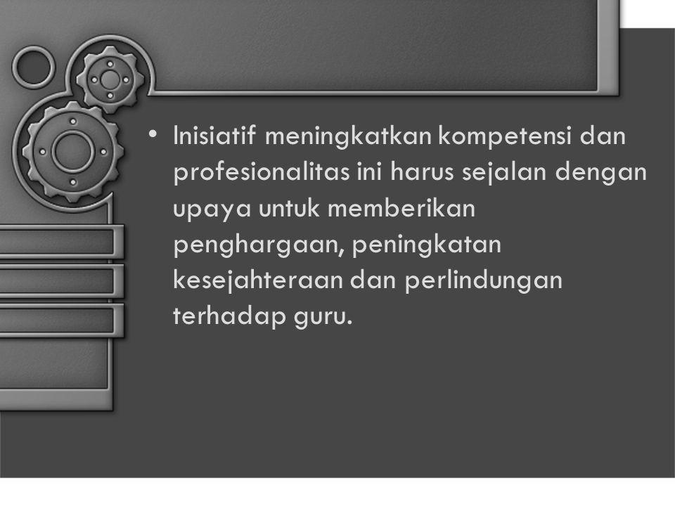 Inisiatif meningkatkan kompetensi dan profesionalitas ini harus sejalan dengan upaya untuk memberikan penghargaan, peningkatan kesejahteraan dan perlindungan terhadap guru.
