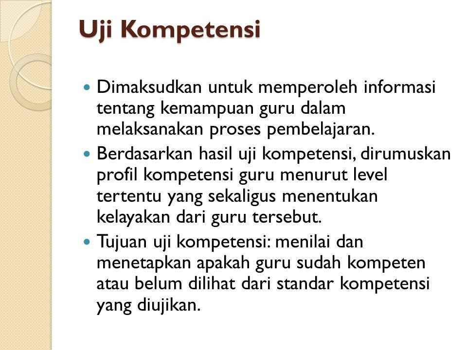 Uji Kompetensi Dimaksudkan untuk memperoleh informasi tentang kemampuan guru dalam melaksanakan proses pembelajaran.