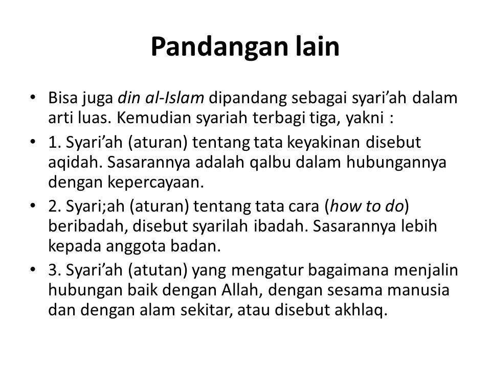 Pandangan lain Bisa juga din al-Islam dipandang sebagai syari'ah dalam arti luas. Kemudian syariah terbagi tiga, yakni :
