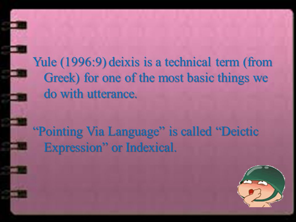 Yule (1996:9) deixis is a technical term (from Greek) for one of the most basic things we do with utterance.
