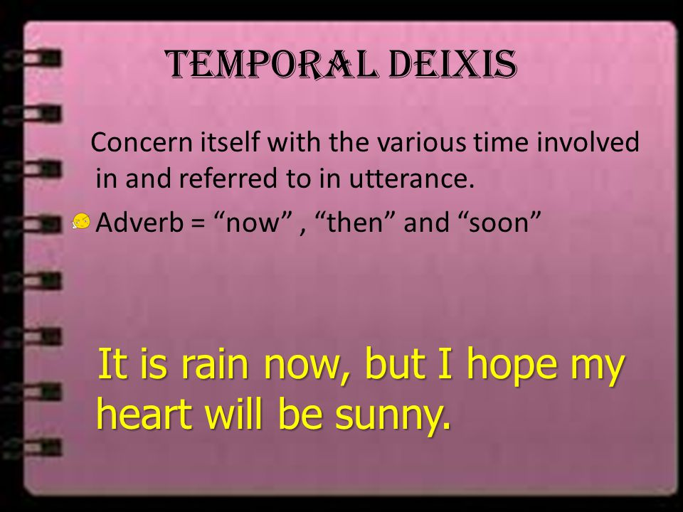 Temporal Deixis Concern itself with the various time involved in and referred to in utterance. Adverb = now , then and soon
