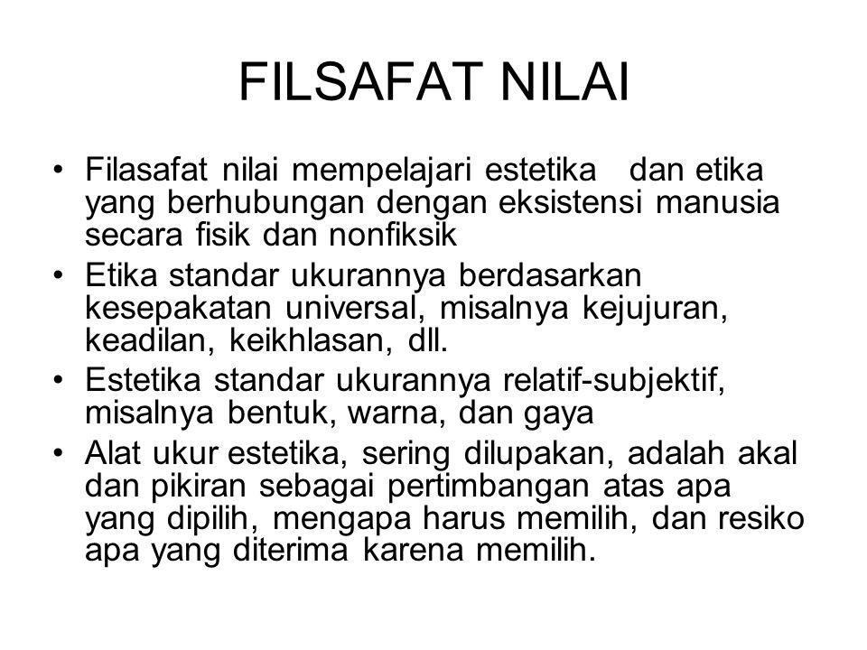 FILSAFAT NILAI Filasafat nilai mempelajari estetika dan etika yang berhubungan dengan eksistensi manusia secara fisik dan nonfiksik.