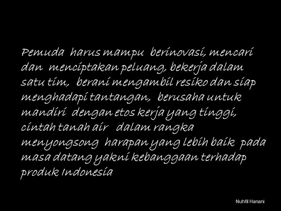 Pemuda harus mampu berinovasi, mencari dan menciptakan peluang, bekerja dalam satu tim, berani mengambil resiko dan siap menghadapi tantangan, berusaha untuk mandiri dengan etos kerja yang tinggi, cintah tanah air dalam rangka menyongsong harapan yang lebih baik pada masa datang yakni kebanggaan terhadap produk Indonesia