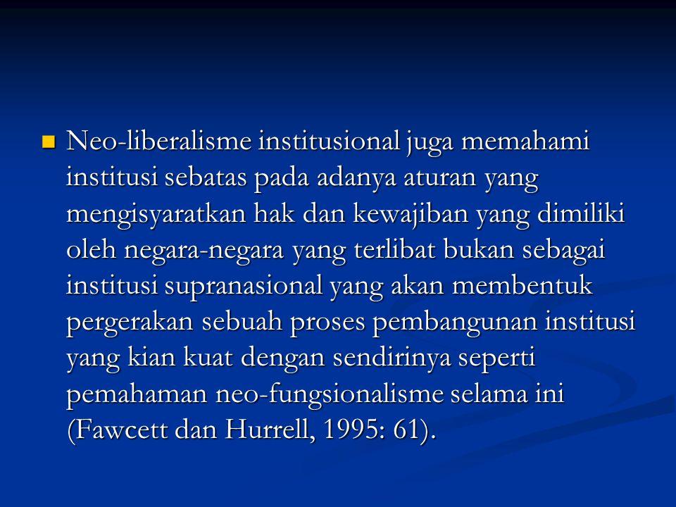 Neo-liberalisme institusional juga memahami institusi sebatas pada adanya aturan yang mengisyaratkan hak dan kewajiban yang dimiliki oleh negara-negara yang terlibat bukan sebagai institusi supranasional yang akan membentuk pergerakan sebuah proses pembangunan institusi yang kian kuat dengan sendirinya seperti pemahaman neo-fungsionalisme selama ini (Fawcett dan Hurrell, 1995: 61).