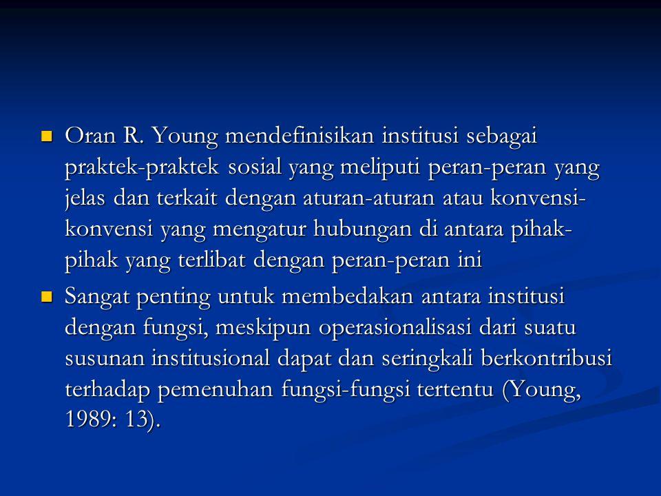 Oran R. Young mendefinisikan institusi sebagai praktek-praktek sosial yang meliputi peran-peran yang jelas dan terkait dengan aturan-aturan atau konvensi-konvensi yang mengatur hubungan di antara pihak-pihak yang terlibat dengan peran-peran ini