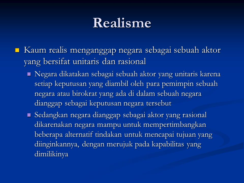 Realisme Kaum realis menganggap negara sebagai sebuah aktor yang bersifat unitaris dan rasional.