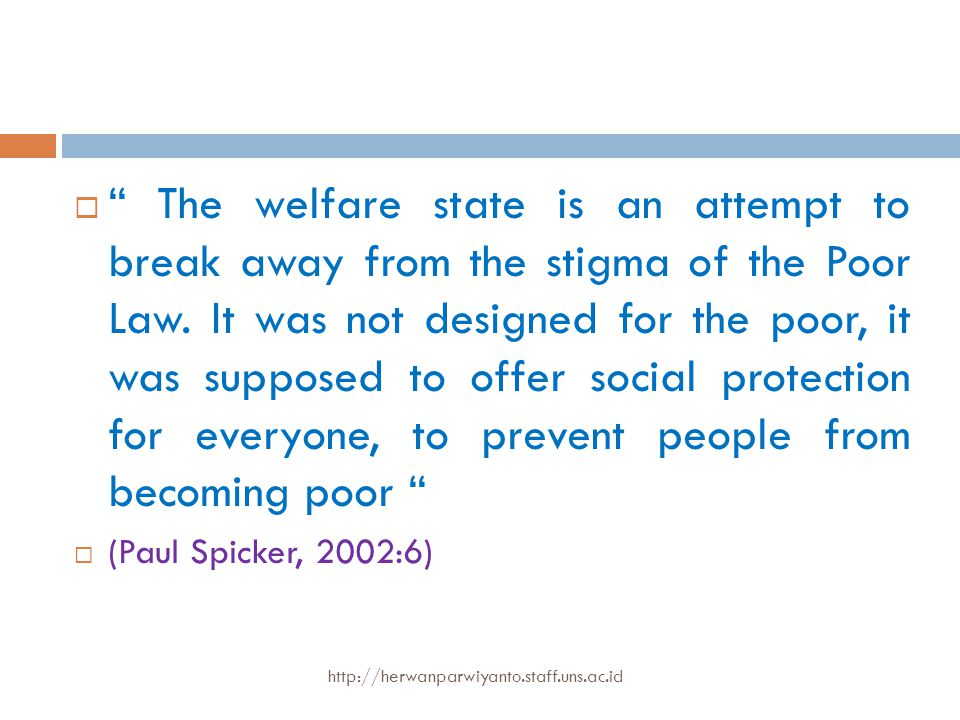 The welfare state is an attempt to break away from the stigma of the Poor Law. It was not designed for the poor, it was supposed to offer social protection for everyone, to prevent people from becoming poor