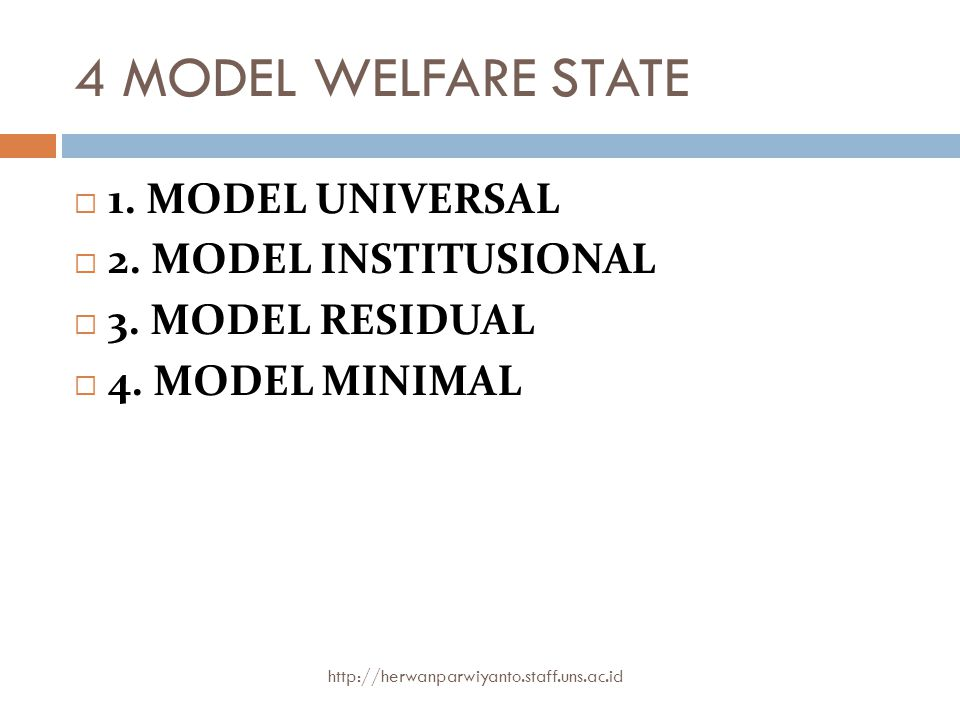 4 MODEL WELFARE STATE 1. MODEL UNIVERSAL 2. MODEL INSTITUSIONAL