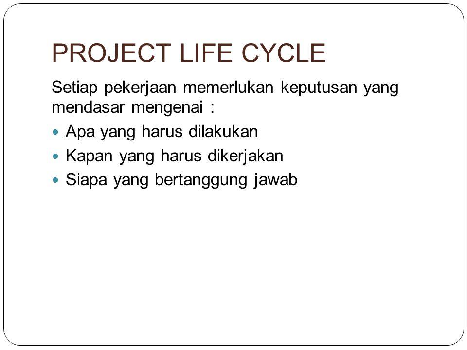PROJECT LIFE CYCLE Setiap pekerjaan memerlukan keputusan yang mendasar mengenai : Apa yang harus dilakukan.