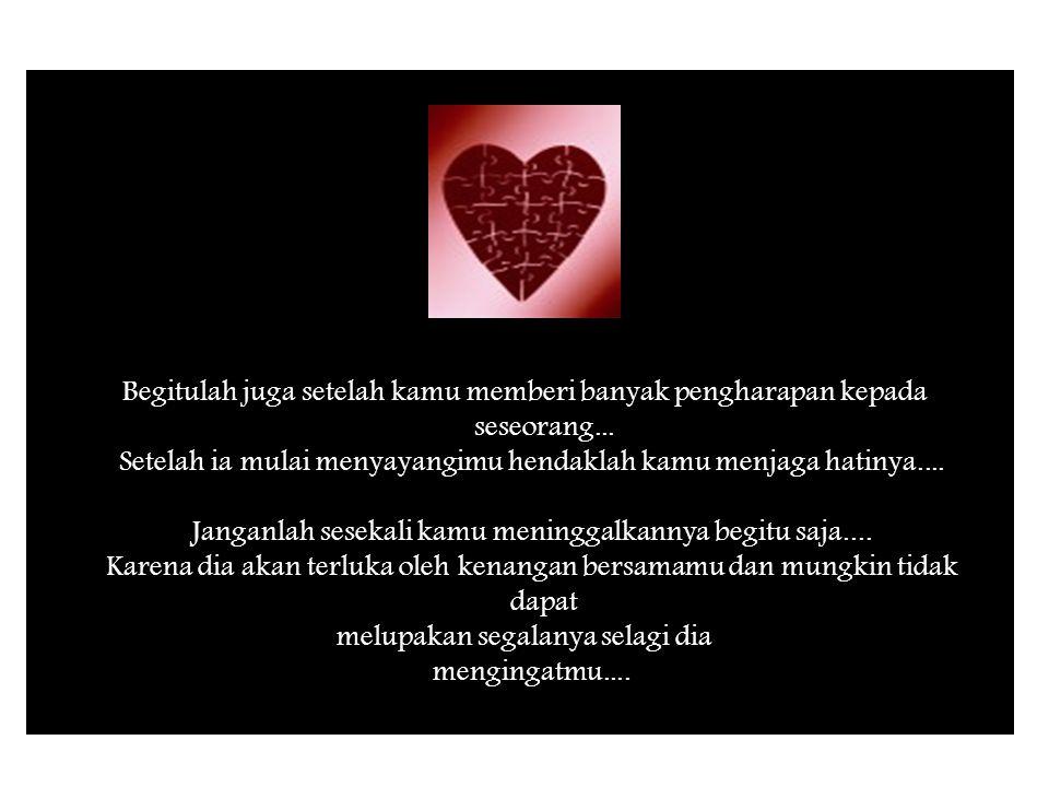 Setelah ia mulai menyayangimu hendaklah kamu menjaga hatinya....