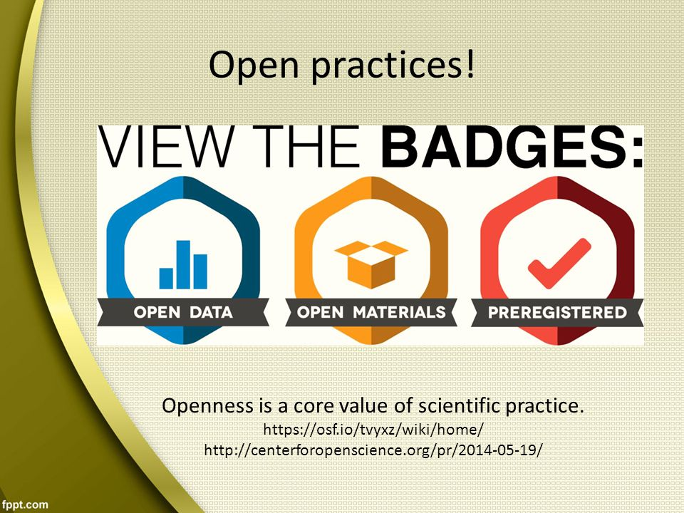 Open practices! Openness is a core value of scientific practice.