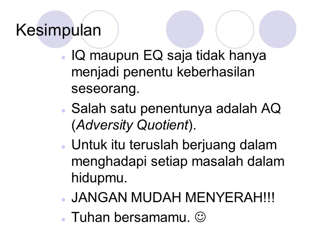 Kesimpulan IQ maupun EQ saja tidak hanya menjadi penentu keberhasilan seseorang. Salah satu penentunya adalah AQ (Adversity Quotient).