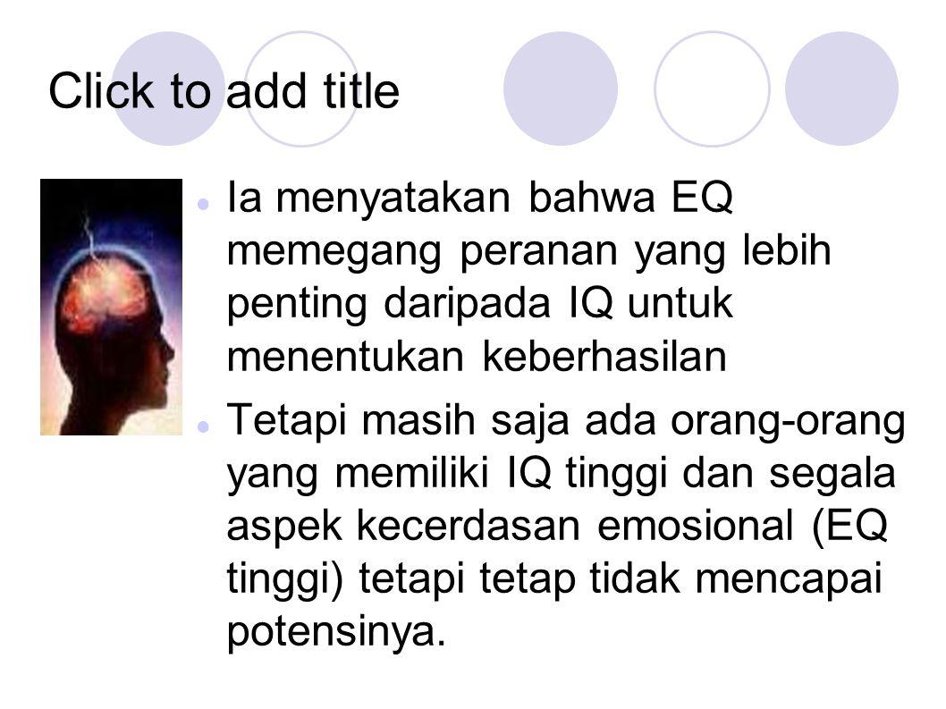 Click to add title Ia menyatakan bahwa EQ memegang peranan yang lebih penting daripada IQ untuk menentukan keberhasilan.