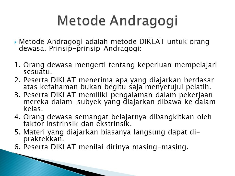 Metode Andragogi Metode Andragogi adalah metode DIKLAT untuk orang dewasa. Prinsip-prinsip Andragogi: