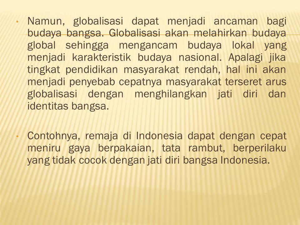 Namun, globalisasi dapat menjadi ancaman bagi budaya bangsa