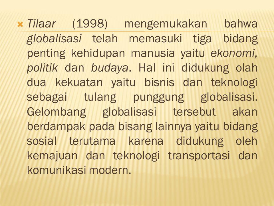 Tilaar (1998) mengemukakan bahwa globalisasi telah memasuki tiga bidang penting kehidupan manusia yaitu ekonomi, politik dan budaya.