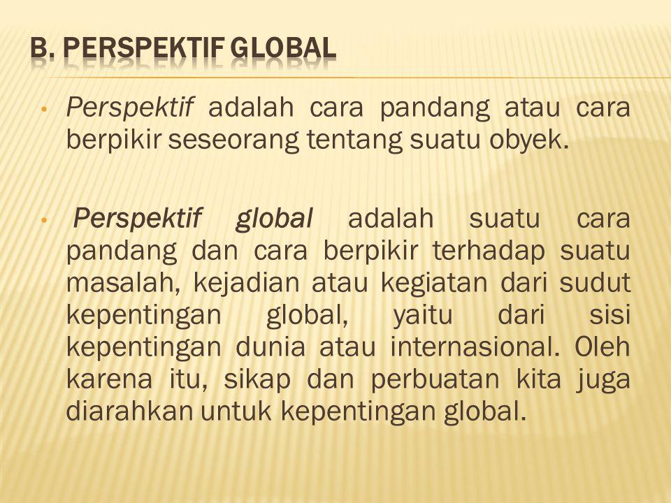 B. Perspektif Global Perspektif adalah cara pandang atau cara berpikir seseorang tentang suatu obyek.