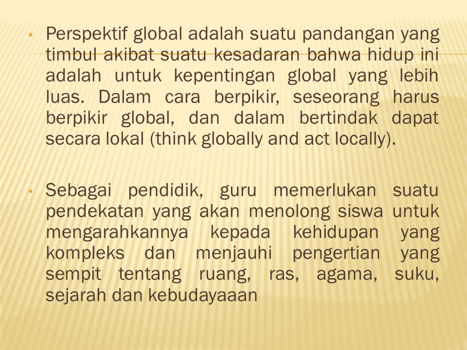 Perspektif global adalah suatu pandangan yang timbul akibat suatu kesadaran bahwa hidup ini adalah untuk kepentingan global yang lebih luas. Dalam cara berpikir, seseorang harus berpikir global, dan dalam bertindak dapat secara lokal (think globally and act locally).
