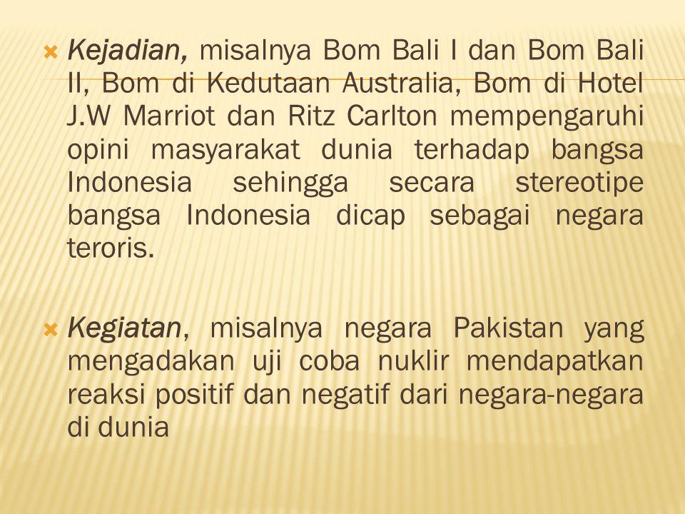 Kejadian, misalnya Bom Bali I dan Bom Bali II, Bom di Kedutaan Australia, Bom di Hotel J.W Marriot dan Ritz Carlton mempengaruhi opini masyarakat dunia terhadap bangsa Indonesia sehingga secara stereotipe bangsa Indonesia dicap sebagai negara teroris.
