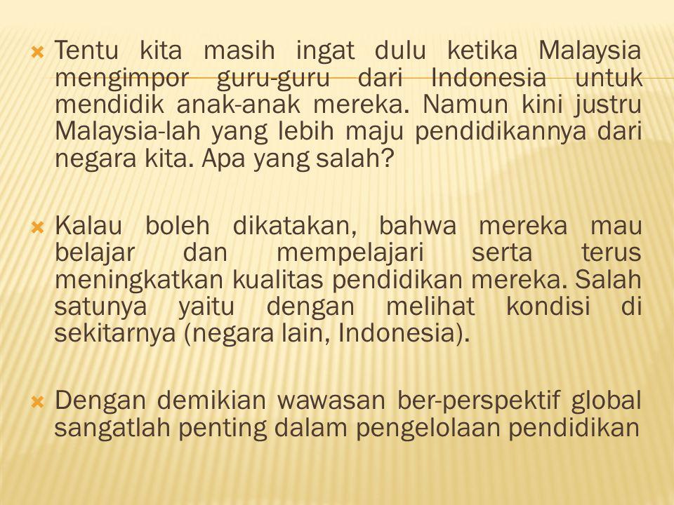 Tentu kita masih ingat dulu ketika Malaysia mengimpor guru-guru dari Indonesia untuk mendidik anak-anak mereka. Namun kini justru Malaysia-lah yang lebih maju pendidikannya dari negara kita. Apa yang salah