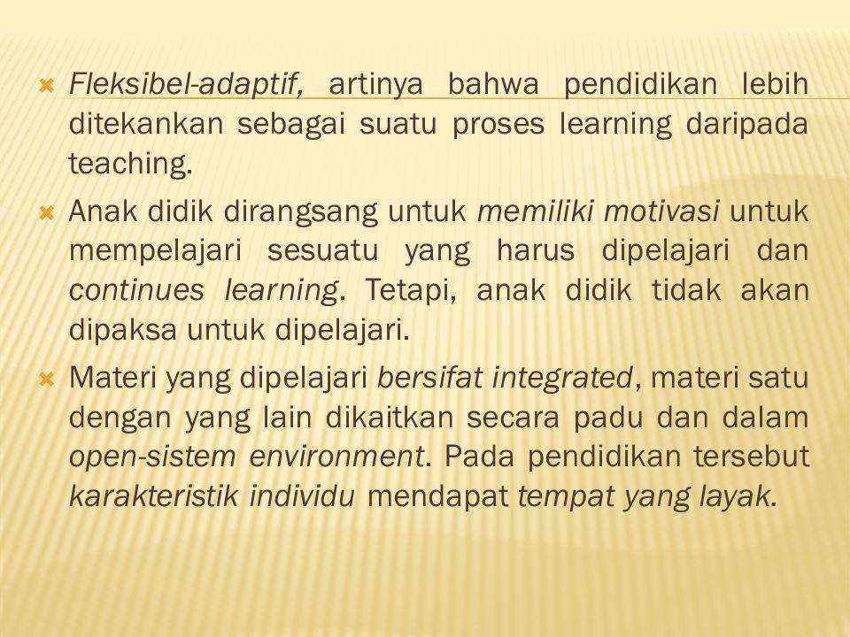Fleksibel-adaptif, artinya bahwa pendidikan lebih ditekankan sebagai suatu proses learning daripada teaching.