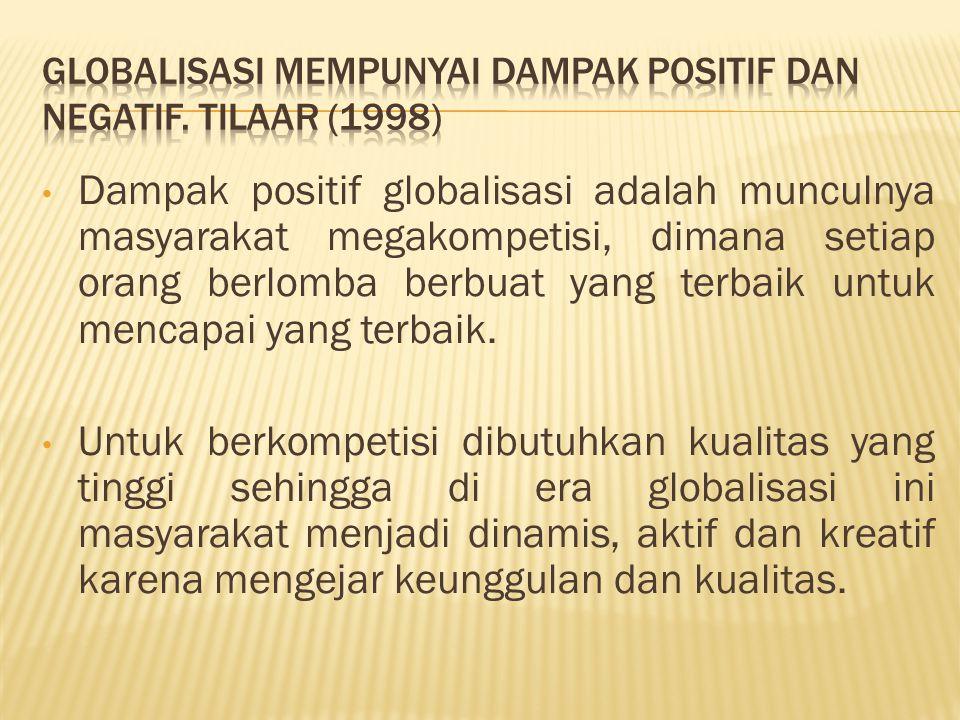 Globalisasi mempunyai dampak positif dan negatif. Tilaar (1998)