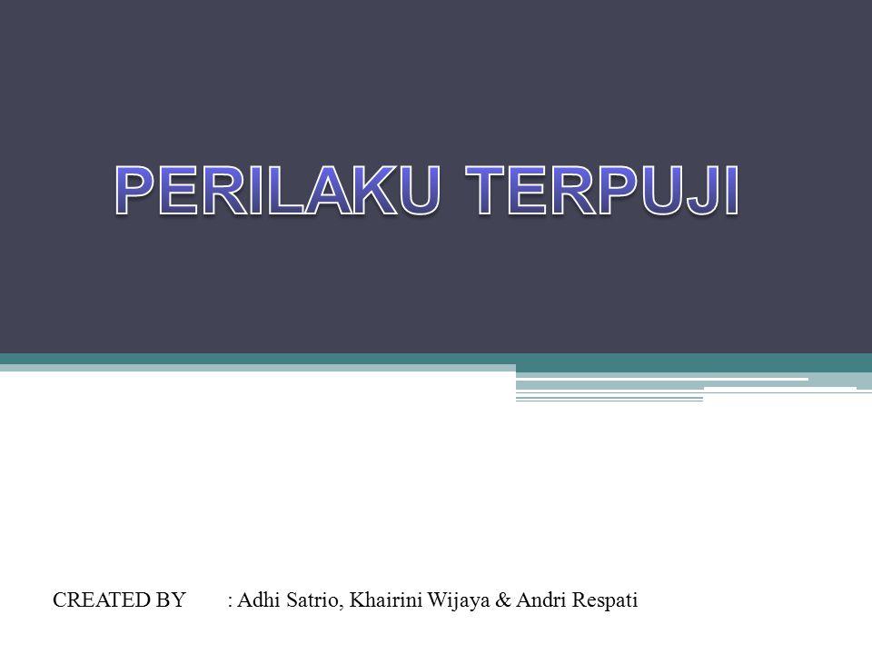 PERILAKU TERPUJI CREATED BY : Adhi Satrio, Khairini Wijaya & Andri Respati