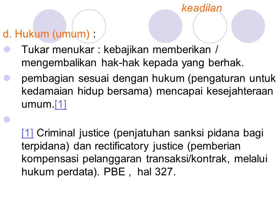 keadilan d. Hukum (umum) : Tukar menukar : kebajikan memberikan / mengembalikan hak-hak kepada yang berhak.