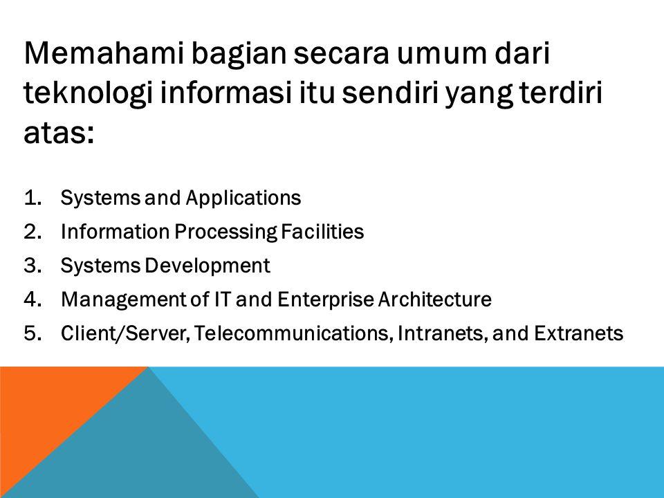 Memahami bagian secara umum dari teknologi informasi itu sendiri yang terdiri atas: