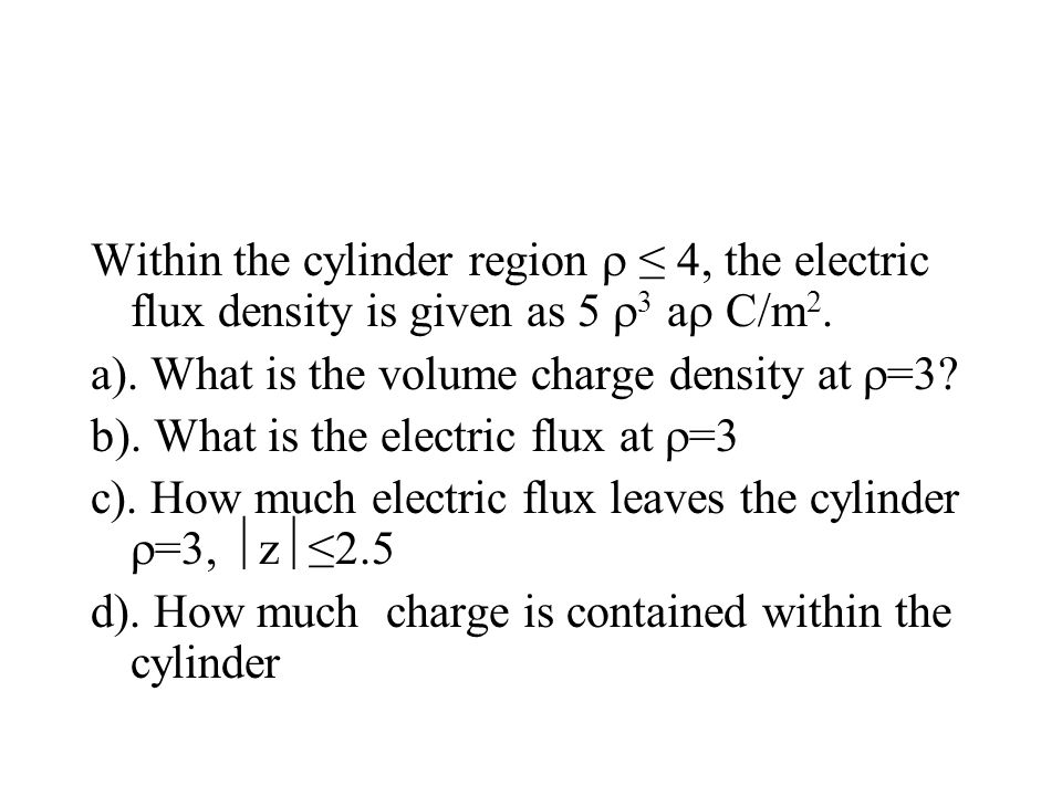 Within the cylinder region  ≤ 4, the electric flux density is given as 5 3 a C/m2.