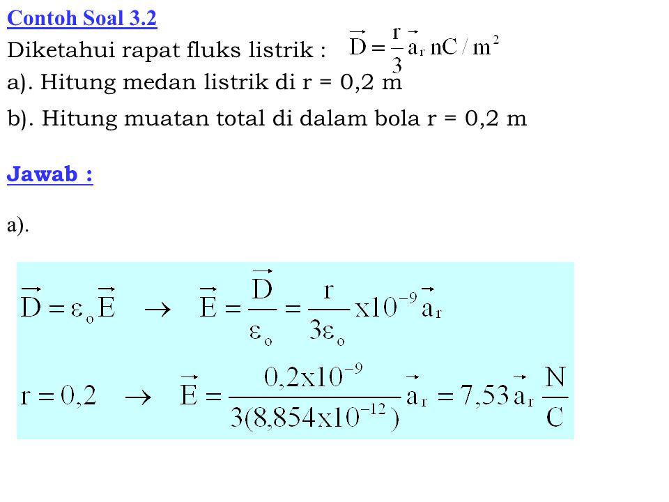 Contoh Soal 3.2 Diketahui rapat fluks listrik : a). Hitung medan listrik di r = 0,2 m. b). Hitung muatan total di dalam bola r = 0,2 m.