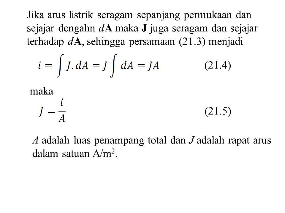 Jika arus listrik seragam sepanjang permukaan dan sejajar dengahn dA maka J juga seragam dan sejajar terhadap dA, sehingga persamaan (21.3) menjadi