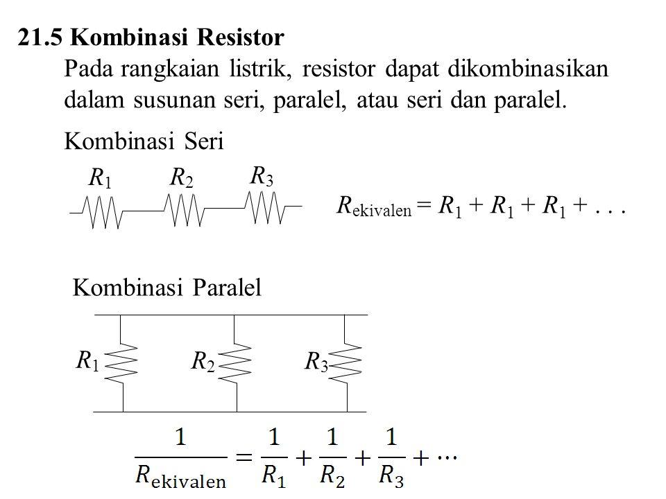 21.5 Kombinasi Resistor Pada rangkaian listrik, resistor dapat dikombinasikan dalam susunan seri, paralel, atau seri dan paralel.