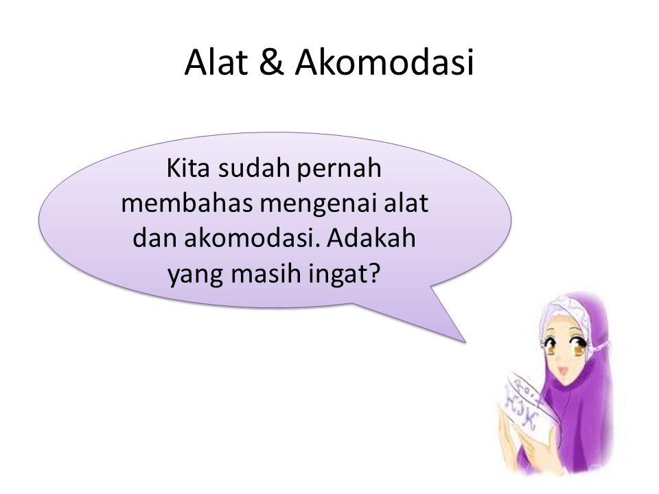 Alat & Akomodasi Kita sudah pernah membahas mengenai alat dan akomodasi. Adakah yang masih ingat